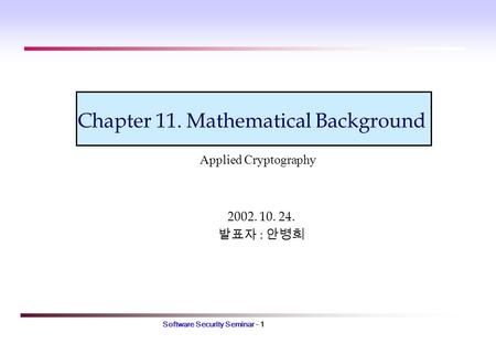 Software Security Seminar - 1 Chapter 11. Mathematical Background 2002. 10. 24. 발표자 : 안병희 Applied Cryptography.