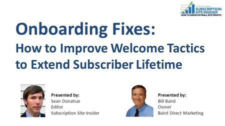 Onboarding Fixes: How to Improve Welcome Tactics to Extend Subscriber Lifetime Presented by: Bill Baird Owner Baird Direct Marketing Presented by: Sean.