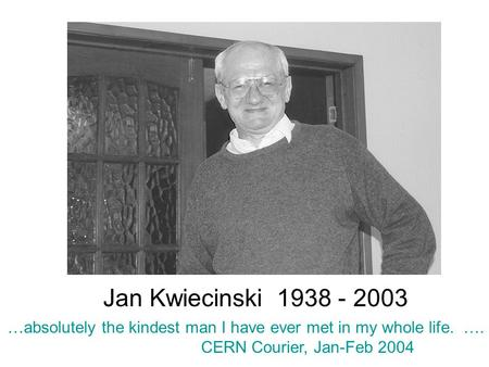 Jan Kwiecinski 1938 - 2003 …absolutely the kindest man I have ever met in my whole life. …. CERN Courier, Jan-Feb 2004.