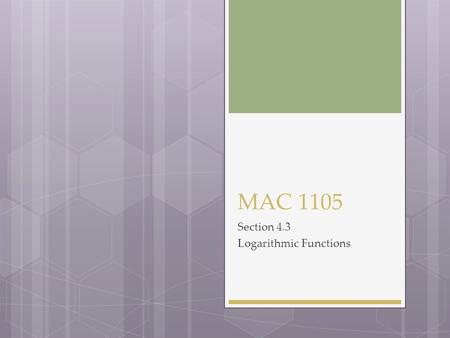 MAC 1105 Section 4.3 Logarithmic Functions. The Inverse of a Exponential Function 