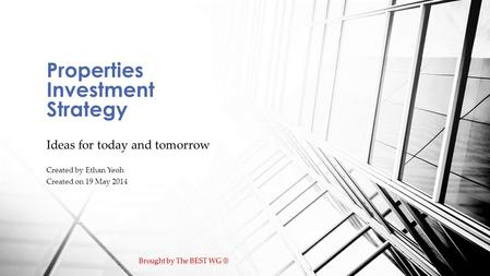 Ideas for today and tomorrow Created by Ethan Yeoh Created on 19 May 2014 Properties Investment Strategy.