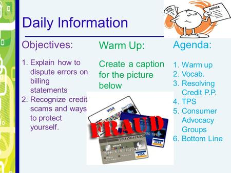 Daily Information Objectives: 1.Explain how to dispute errors on billing statements 2.Recognize credit scams and ways to protect yourself. Warm Up: Create.