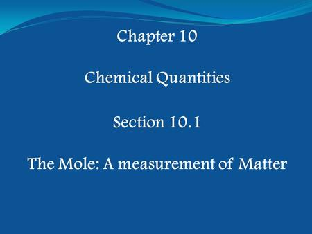 Chapter 10 Chemical Quantities Section 10.1 The Mole: A measurement of Matter.