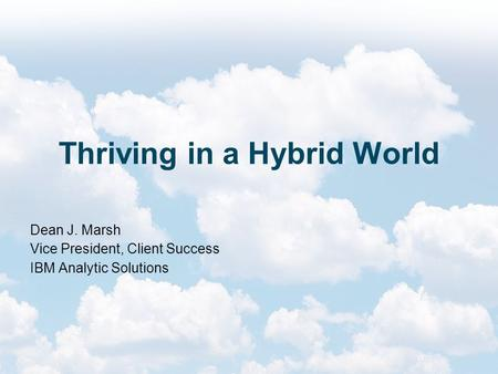 Thriving in a Hybrid World Dean J. Marsh Vice President, Client Success IBM Analytic Solutions.
