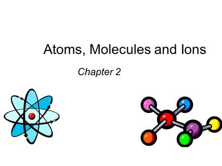 Atoms, Molecules and Ions Chapter 2. Dalton's Atomic Theory (1808) 1. Elements are composed of extremely small particles called atoms. All atoms of a.