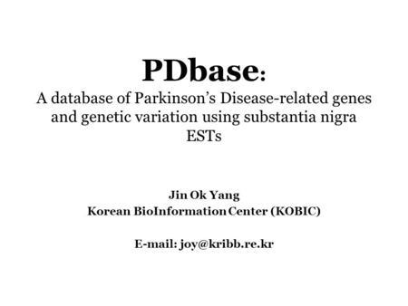 PDbase : A database of Parkinson's Disease-related genes and genetic variation using substantia nigra ESTs Jin Ok Yang Korean BioInformation Center (KOBIC)