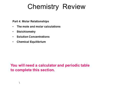 Chemistry Review Part 4: Molar Relationships The mole and molar calculations Stoichiometry Solution Concentrations Chemical Equilibrium \ You will need.