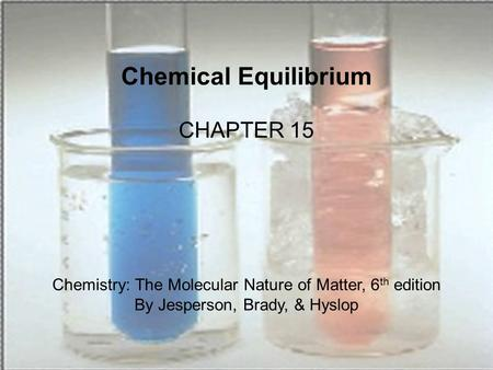 Chemical Equilibrium CHAPTER 15 Chemistry: The Molecular Nature of Matter, 6 th edition By Jesperson, Brady, & Hyslop.