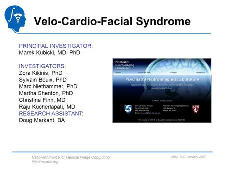 National Alliance for Medical Image Computing  AHM, SLC, January 2007 Velo-Cardio-Facial Syndrome PRINCIPAL INVESTIGATOR: Marek Kubicki,