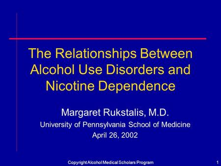 Copyright Alcohol Medical Scholars Program1 The Relationships Between Alcohol Use Disorders and Nicotine Dependence Margaret Rukstalis, M.D. University.