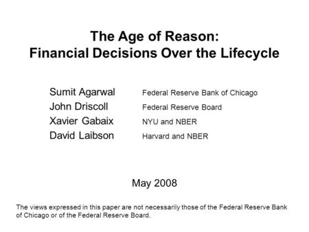 The Age of Reason: Financial Decisions Over the Lifecycle Sumit Agarwal Federal Reserve Bank of Chicago John Driscoll Federal Reserve Board Xavier Gabaix.