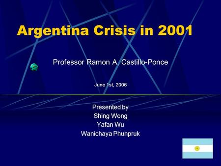 Argentina Crisis in 2001 Professor Ramon A. Castillo-Ponce June 1st, 2006 Presented by Shing Wong Yafan Wu Wanichaya Phunpruk.