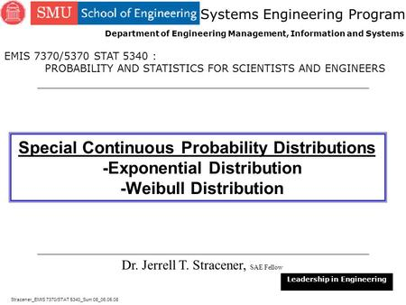 1 Special Continuous Probability Distributions -Exponential Distribution -Weibull Distribution Dr. Jerrell T. Stracener, SAE Fellow Leadership in Engineering.