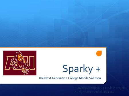 Sparky + The Next Generation College Mobile Solution Ruoyang Zhang ENG 302 Class Project All rights reserved 08/06/2014.
