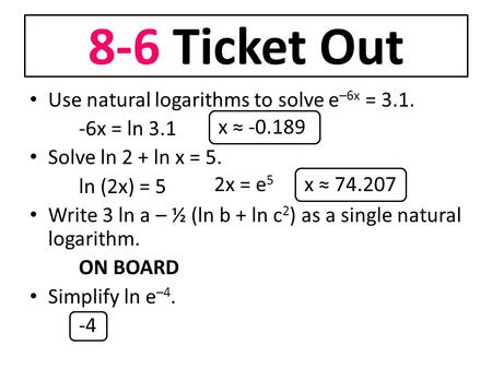8-6 Ticket Out Use natural logarithms to solve e –6x = 3.1. -6x = ln 3.1 Solve ln 2 + ln x = 5. ln (2x) = 5 Write 3 ln a – ½ (ln b + ln c 2 ) as a single.