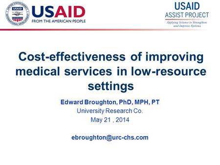 1 Cost-effectiveness of improving medical services in low-resource settings Edward Broughton, PhD, MPH, PT University Research Co. May 21, 2014
