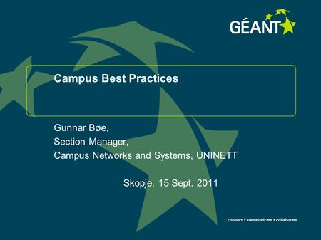Connect communicate collaborate Campus Best Practices Gunnar Bøe, Section Manager, Campus Networks and Systems, UNINETT Skopje, 15 Sept. 2011.