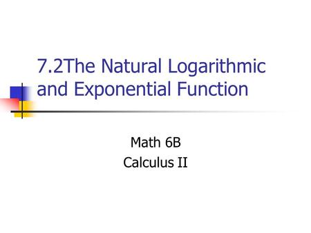 7.2The Natural Logarithmic and Exponential Function Math 6B Calculus II.