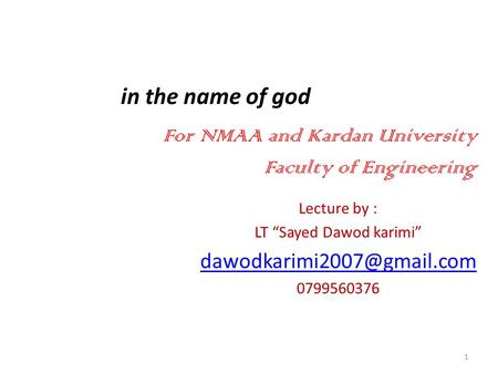 "In the name of god Lecture by : LT ""Sayed Dawod karimi"" 0799560376 1 For NMAA and Kardan University Faculty of Engineering."