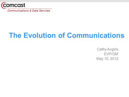 Communications & Data Services The Evolution of Communications Cathy Avgiris EVP/GM May 10, 2012.