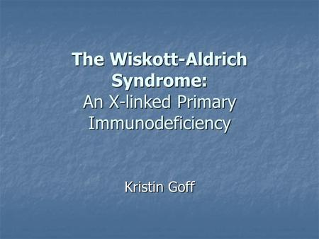 The Wiskott-Aldrich Syndrome: An X-linked Primary Immunodeficiency Kristin Goff.