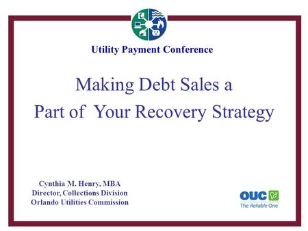 Making Debt Sales a Part of Your Recovery Strategy Cynthia M. Henry, MBA Director, Collections Division Orlando Utilities Commission Utility Payment Conference.