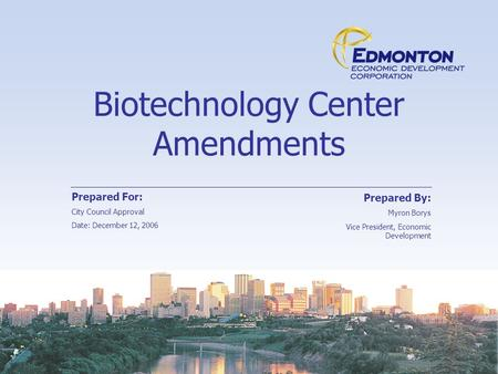 Biotechnology Center Amendments Prepared For: City Council Approval Date: December 12, 2006 Prepared By: Myron Borys Vice President, Economic Development.