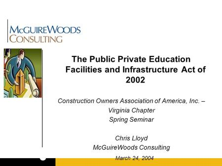The Public Private Education Facilities and Infrastructure Act of 2002 Construction Owners Association of America, Inc. – Virginia Chapter Spring Seminar.