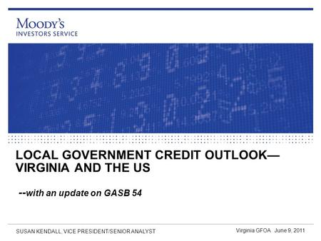 LOCAL GOVERNMENT CREDIT OUTLOOK— VIRGINIA AND THE US -- with an update on GASB 54 Virginia GFOA June 9, 2011 SUSAN KENDALL, VICE PRESIDENT/SENIOR ANALYST.