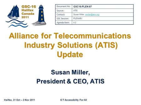Halifax, 31 Oct – 3 Nov 2011ICT Accessibility For All Susan Miller, President & CEO, ATIS Alliance for Telecommunications Industry Solutions (ATIS) Update.