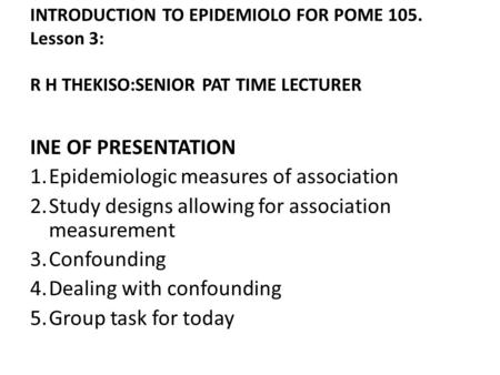 INTRODUCTION TO EPIDEMIOLO FOR POME 105. Lesson 3: R H THEKISO:SENIOR PAT TIME LECTURER INE OF PRESENTATION 1.Epidemiologic measures of association 2.Study.