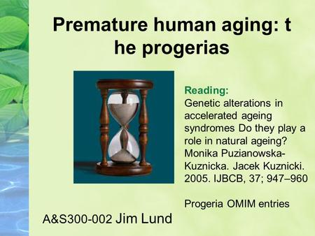 Premature human aging: t he progerias A&S300-002 Jim Lund Reading: Genetic alterations in accelerated ageing syndromes Do they play a role in natural ageing?