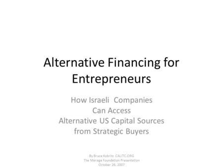 Alternative Financing for Entrepreneurs How Israeli Companies Can Access Alternative US Capital Sources from Strategic Buyers By Bruce Kobritz CALITC.ORG.
