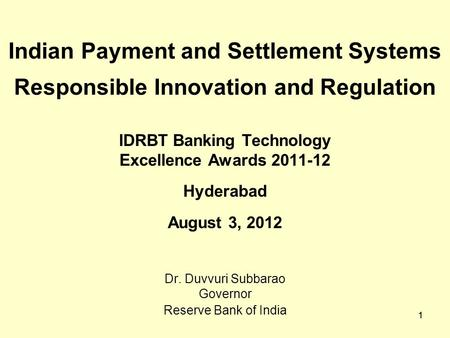 1 Indian Payment and Settlement Systems Responsible Innovation and Regulation IDRBT Banking Technology Excellence Awards 2011-12 Hyderabad August 3, 2012.