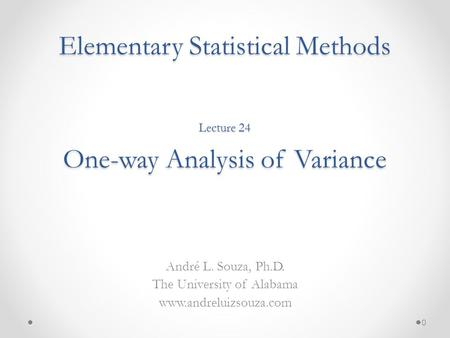 Elementary Statistical Methods André L. Souza, Ph.D. The University of Alabama www.andreluizsouza.com Lecture 24 One-way Analysis of Variance 0.