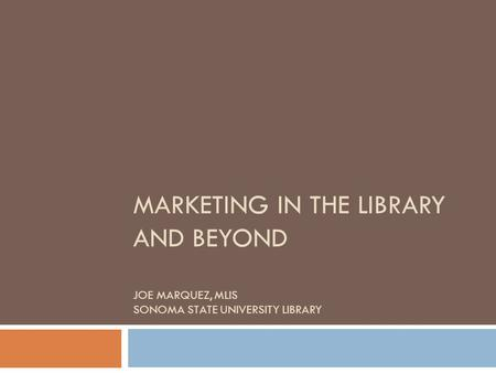 MARKETING IN THE LIBRARY AND BEYOND JOE MARQUEZ, MLIS SONOMA STATE UNIVERSITY LIBRARY.