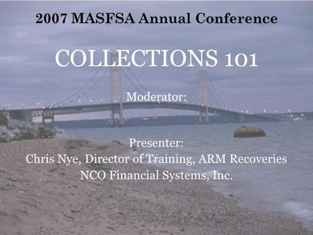 2007 MASFSA Annual Conference COLLECTIONS 101 Moderator: Presenter: Chris Nye, Director of Training, ARM Recoveries NCO Financial Systems, Inc.