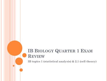IB B IOLOGY Q UARTER 1 E XAM R EVIEW IB topics 1 (statistical analysis) & 2.1 (cell theory)