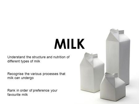 MILK Understand the structure and nutrition of different types of milk Recognise the various processes that milk can undergo Rank in order of preference.