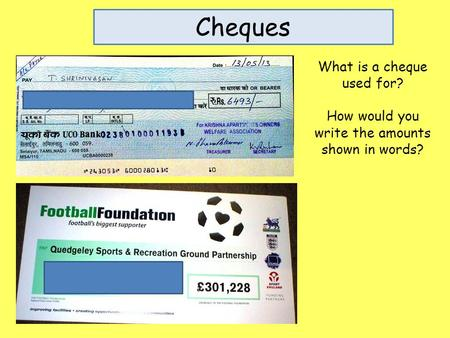 Cheques What is a cheque used for? How would you write the amounts shown in words?