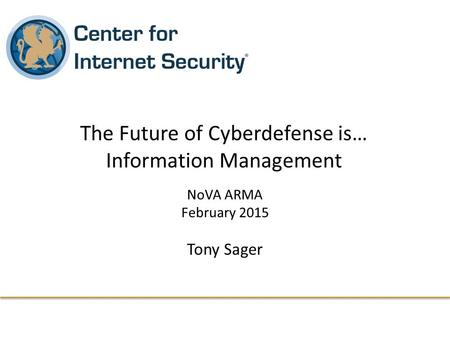 NoVA ARMA February 2015 Tony Sager The Future of Cyberdefense is… Information Management.