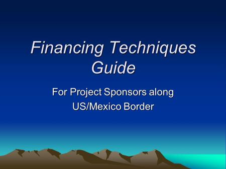 Financing Techniques Guide For Project Sponsors along US/Mexico Border.