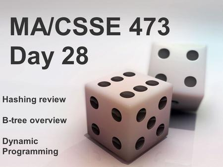 MA/CSSE 473 Day 28 Hashing review B-tree overview Dynamic Programming.