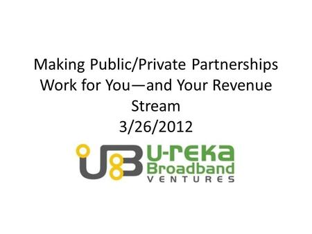 Making Public/Private Partnerships Work for You—and Your Revenue Stream 3/26/2012.