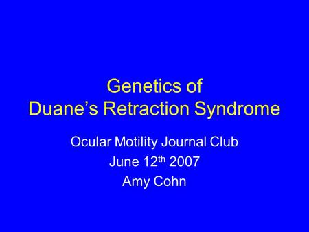Genetics of Duane's Retraction Syndrome Ocular Motility Journal Club June 12 th 2007 Amy Cohn.