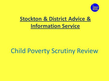 Stockton & District Advice & Information Service Child Poverty Scrutiny Review.
