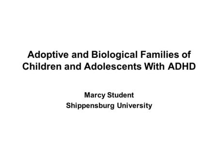 Marcy Student Shippensburg University Adoptive and Biological Families of Children and Adolescents With ADHD.