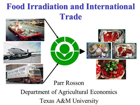 Food Irradiation and International Trade Parr Rosson Department of Agricultural Economics Texas A&M University.