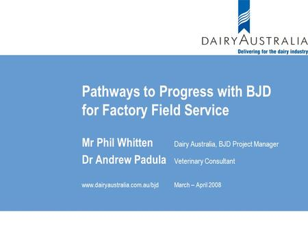 Pathways to Progress with BJD for Factory Field Service Mr Phil Whitten Dairy Australia, BJD Project Manager Dr Andrew Padula Veterinary Consultant www.dairyaustralia.com.au/bjdMarch.