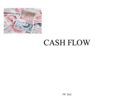 CASH FLOW JW Int2. What Is A Cash Budget? All businesses need to monitor their LIQUIDITY i.e how much money the business has in order to pay off its debts.